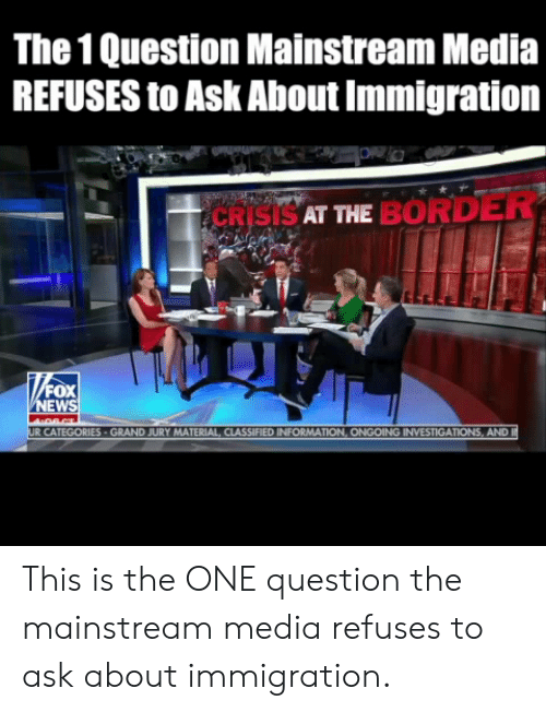 Immigration: The 1 Question Mainstream Media  REFUSES to Ask About Immigration  CRISISAT ME BORDER  EW  MATERIAL CLASSIFIED INFORMAT  AND This is the ONE question the mainstream media refuses to ask about immigration.