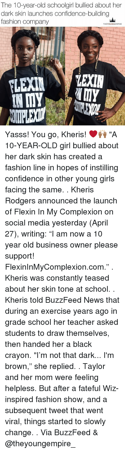 "Helplessness: The 10-year-old schoolgirl bullied about her  dark skin launches confidence-building  fashion company  THEYOUNGEMPIRE  LEXIN  IN MY Yasss! You go, Kheris! ❤️🙌🏾 ""A 10-YEAR-OLD girl bullied about her dark skin has created a fashion line in hopes of instilling confidence in other young girls facing the same. . Kheris Rodgers announced the launch of Flexin In My Complexion on social media yesterday (April 27), writing: ""I am now a 10 year old business owner please support! FlexinInMyComplexion.com."" . Kheris was constantly teased about her skin tone at school. . Kheris told BuzzFeed News that during an exercise years ago in grade school her teacher asked students to draw themselves, then handed her a black crayon. ""I'm not that dark... I'm brown,"" she replied. . Taylor and her mom were feeling helpless. But after a fateful Wiz-inspired fashion show, and a subsequent tweet that went viral, things started to slowly change. . Via BuzzFeed & @theyoungempire_"
