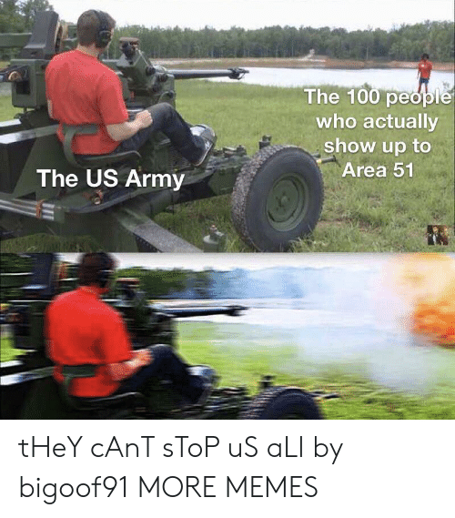 100 People: The 100 people  who actually  show up to  Area 51  The US Army tHeY cAnT sToP uS aLl by bigoof91 MORE MEMES