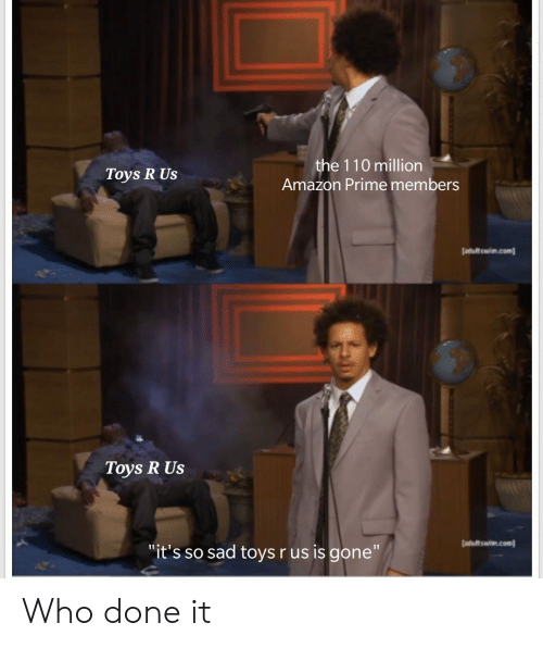 Toys R Us: the 110 million  Amazon Prime members  Toys R Us  atultswim.com  Toys R Us  adultswim.com  it's so sad toys r us is gone Who done it