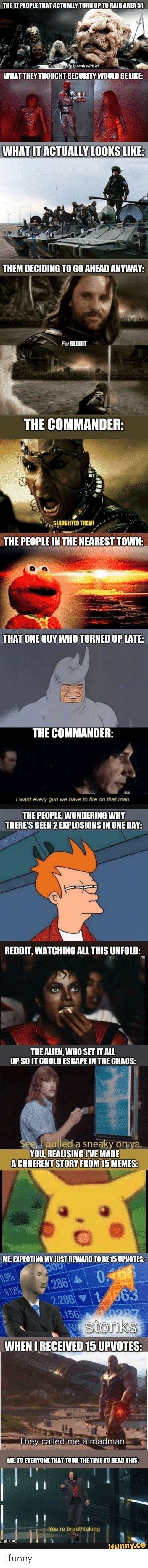 the commander: THE 17 PEOPLE THAT ACTUALLY TURN UP TO RAID AREA 51:  Fear the city is rank with it!  WHAT THEY THOUGHT SECURITY WOULD BE LIKE:  WHAT IT ACTUALLY LOOKS LIKE:  THEM DECIDING TO GO AHEAD ANYWAY:  For REDDIT  THE COMMANDER:  SLAUGHTER THEM!  THE PEOPLE IN THE NEAREST TOWN:  THAT ONE GUY WHO TURNED UP LATE:  THE COMMANDER:  I want every gun we have to fire on that man.  THE PEOPLE, WONDERING WHY  THERE'S BEEN 2 EXPLOSIONS IN ONE DAY:  REDDIT, WATCHING ALL THIS UNFOLD:  THE ALIEN, WHO SET IT ALL  UP SO IT COULD ESCAPE IN THE CHAOS:  See, I pulled a sneaky on ya.  YOU, REALISING IVE MADE  A COHERENT STORY FROM 15 MEMES:  ME, EXPECTING MY JUST REWARD TO BE 15 UPVOTES:  5O0  0.9%  0.12%  0.168  1.286 A  2.286 14563  156  0287  Wstonks  WHEN I RECEIVED 15 UPVOTES:  They called me a madman.  ME, TO EVERYONE THAT TOOK THE TIME TO READ THIS:  You're breathtaking  umgflip.com  ifunny.co ifunny