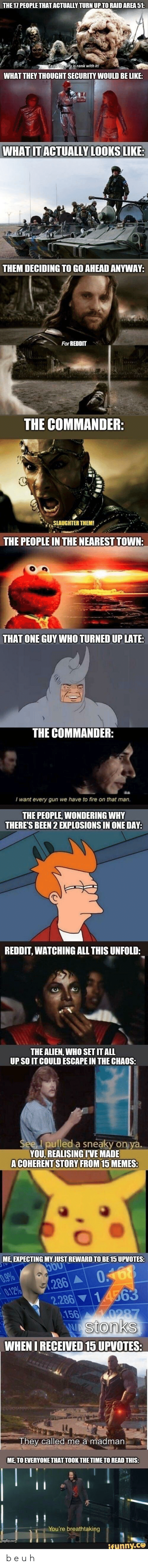 the commander: THE 17 PEOPLE THAT ACTUALLY TURN UP TO RAID AREA 51:  Fear the city is rank with it!  WHAT THEY THOUGHT SECURITY WOULD BE LIKE:  WHAT IT ACTUALLY LOOKS LIKE:  THEM DECIDING TO GO AHEAD ANYWAY:  For REDDIT  THE COMMANDER:  SLAUGHTER THEM!  THE PEOPLE IN THE NEAREST TOWN:  THAT ONE GUY WHO TURNED UP LATE:  THE COMMANDER:  I want every gun we have to fire on that man.  THE PEOPLE, WONDERING WHY  THERE'S BEEN 2 EXPLOSIONS IN ONE DAY:  REDDIT, WATCHING ALL THIS UNFOLD:  THE ALIEN, WHO SET IT ALL  UP SO IT COULD ESCAPE IN THE CHAOS:  See, I pulled a sneaky on ya.  YOU, REALISING IVE MADE  A COHERENT STORY FROM 15 MEMES:  ME, EXPECTING MY JUST REWARD TO BE 15 UPVOTES:  500  0.9%  0.12%  0.168  1.286 A  14563  2.286  156  0287  Wstonks  WHEN I RECEIVED 15 UPVOTES:  They called me a madman.  ME, TO EVERYONE THAT TOOK THE TIME TO READ THIS:  You're breathtaking  umgflip.com  ifunny.co b e u h