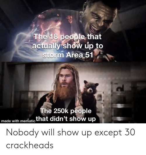 crackheads: The 18 people that  actually show up to  storm Area 51  The 250k people  .that didn't show up  made with mematic Nobody will show up except 30 crackheads