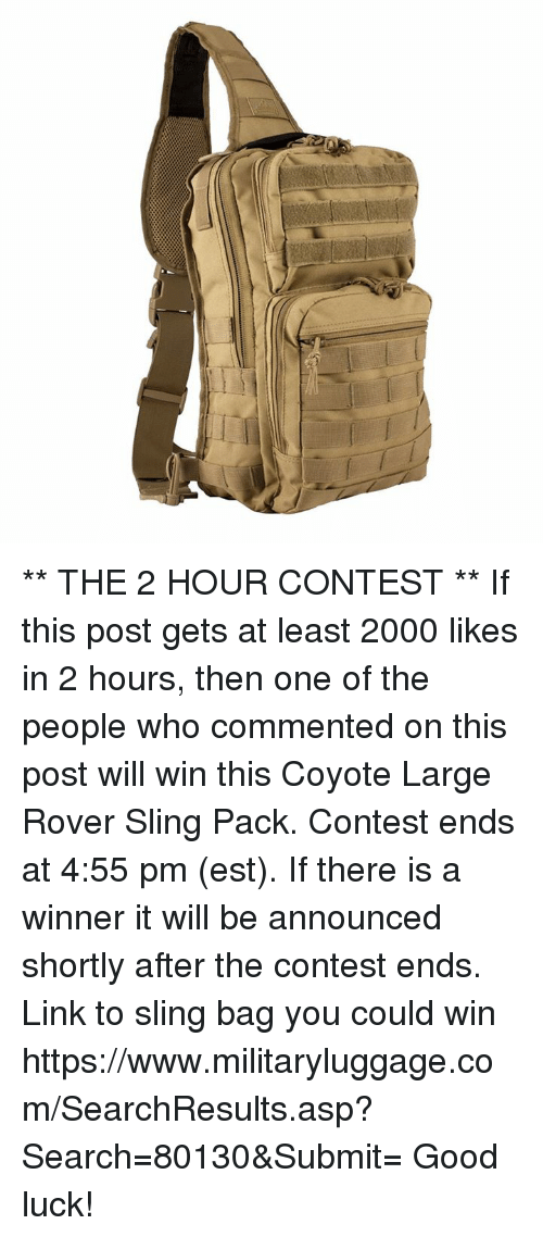 Hourse: ** THE 2 HOUR CONTEST **  If this post gets at least 2000 likes in 2 hours, then one of the people who commented on this post will win this Coyote Large Rover Sling Pack.  Contest ends at 4:55 pm (est).  If there is a winner it will be announced shortly after the contest ends.  Link to sling bag you could win https://www.militaryluggage.com/SearchResults.asp?Search=80130&Submit=  Good luck!