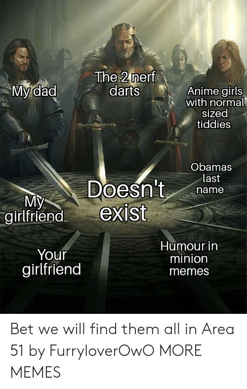 Girlfriend Memes: The 2 nerf  darts  My dad  Anime girls  with normal  sized  tiddies  Obamas  last  Doesn't  exist  name  My  girlfriend  Humour in  minion  Your  girlfriend  memes Bet we will find them all in Area 51 by FurryloverOwO MORE MEMES