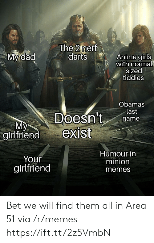 Girlfriend Memes: The 2 nerf  darts  My dad  Anime girls  with normal  sized  tiddies  Obamas  last  Doesn't  exist  name  My  girlfriend  Humour in  minion  Your  girlfriend  memes Bet we will find them all in Area 51 via /r/memes https://ift.tt/2z5VmbN