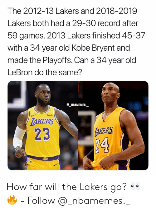 Kobe Bryant, Los Angeles Lakers, and Memes: The 2012-13 Lakers and 2018-2019  Lakers both had a 29-30 record after  59 games. 2013 Lakers finished 45-37  with a 34 year old Kobe Bryant and  made the Playoffs. Can a 34 year old  LeBron do the same?  B_NBAMEMES  wish  AKERS  23  AKERS  24 How far will the Lakers go? 👀🔥 - Follow @_nbamemes._