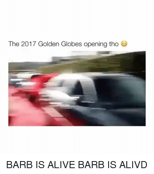 Golden Globes: The 2017 Golden Globes opening tho BARB IS ALIVE BARB IS ALIVD