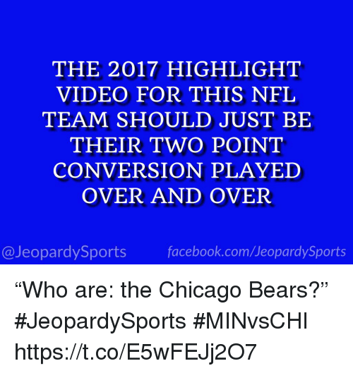 "Chicago, Chicago Bears, and Facebook: THE 2017 HIGHLIGHT  VIDEO FOR THIS NFL  TEAM SHOULD JUST BE  THEIR TWO POINT  CONVERSION PLAYED  OVER AND OVER  @JeopardySports facebook.com/JeopardySports ""Who are: the Chicago Bears?"" #JeopardySports #MINvsCHI https://t.co/E5wFEJj2O7"