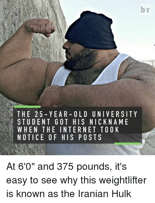 "Sports, Iranian, and 25 Year Old: THE 25 YEAR- OLD UNIVERSITY  STUDENT GOT HIS NICK NAME  L WHEN THE INTERNET TOO K  NOTICE OF HIS POSTS At 6'0"" and 375 pounds, it's easy to see why this weightlifter is known as the Iranian Hulk"