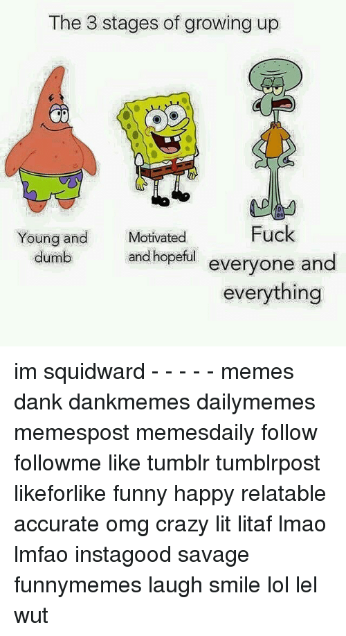 Dank, Dumb, and Growing Up: The 3 stages of growing up  Fuck  Young and  Motivated  dumb and hopeful  everyone and  everything im squidward - - - - - memes dank dankmemes dailymemes memespost memesdaily follow followme like tumblr tumblrpost likeforlike funny happy relatable accurate omg crazy lit litaf lmao lmfao instagood savage funnymemes laugh smile lol lel wut