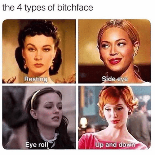 Girl Memes, Eye, and Down: the 4 types of bitchface  Resting  Side eye  Eye roll  Up and down