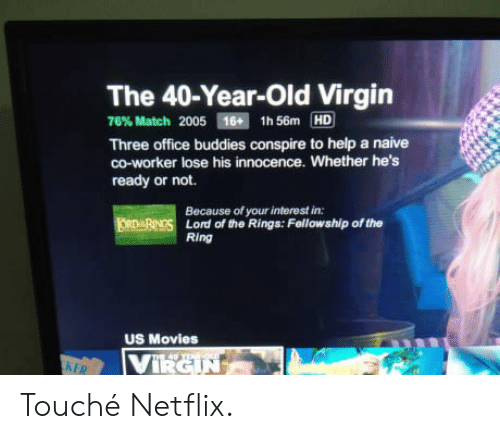 Hes Ready: The 40-Year-Old Virgin  76% Match 2005 16H 1h56m HD  Three office buddies conspire to help a naive  co-worker lose his innocence. Whether he's  ready or not.  Because of your interest in:  Lord of the Rings: Fellowship of the  Ring  US Movies Touché Netflix.