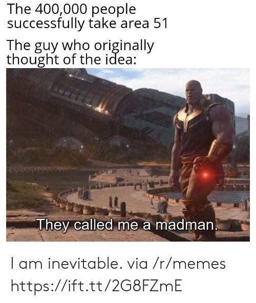 Madman: The 400,000 people  successfully take area 51  The guy who originally  thought of the idea  They called me a madman I am inevitable. via /r/memes https://ift.tt/2G8FZmE
