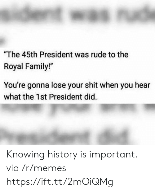 """Royal family: The 45th President was rude to the  Royal Family!""""  You're gonna lose your shit when you hear  what the 1st President did. Knowing history is important. via /r/memes https://ift.tt/2mOiQMg"""