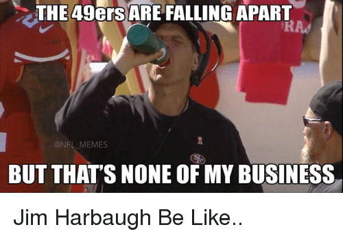 Jim Harbaugh: THE 49ers ARE FALLING APART  NFL MEMES  BUT THAT'S NONE OFMY BUSINESS Jim Harbaugh Be Like..