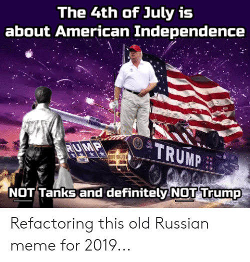 Russian Meme: The 4th of July is  about American Independence  TRUMP  RUMP  NOT Tanks and definitely NOT Trump