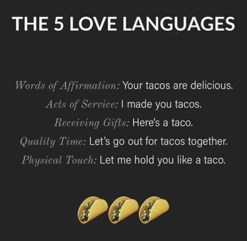 Physical Touch: THE 5 LOVE LANGUAGES  Words of Affirmation: Your tacos are delicious.  Acts of Service: I made you tacos.  Receiving Gifts: Here's a taco.  Quality Time: Let's go out for tacos together.  Physical Touch: Let me hold you like a taco.