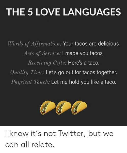 Physical Touch: THE 5 LOVE LANGUAGES  Words of Affirmation: Your tacos are delicious.  Acts of Service: I made you tacos.  Receiving Gifts: Here's a taco.  Quality Time: Let's go out for tacos together.  Physical Touch: Let me hold you like a taco. I know it's not Twitter, but we can all relate.