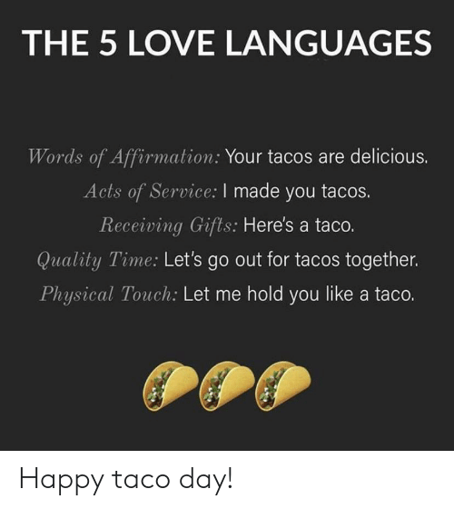 Physical Touch: THE 5 LOVE LANGUAGES  Words of Affirmation: Your tacos are delicious.  Acts of Service: I made you tacos.  Receiving Gifts: Here's a taco.  Quality Time: Let's go out for tacos together.  Physical Touch: Let me hold you like a taco. Happy taco day!