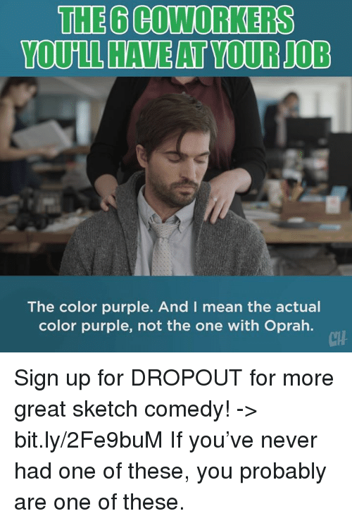 Oprah Winfrey: THE 6 COWORKERS  The color purple. And I mean the actual  color purple, not the one with Oprah.  CH Sign up for DROPOUT for more great sketch comedy! -> bit.ly/2Fe9buM  If you've never had one of these, you probably are one of these.