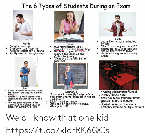 "Know That: The 6 Types of Students During an Exam  hnkstock  GOGRAFT  Josh  Looks like he just rolled out  of bed  ""Can I borrow your pencil?""  Stumbled in 15 min late but  gne of the first to leave  Phone alarm goes off during  exam  9970196936 www.gograph.com  a alamy stock photo  Randy  : Coughs nonstop  Everyone can hear his  hacking cough for 3 hours  Really needš a cough drop  Sarah  300 highlighters of all  colourš in a clear ziploc bag  Mechanical pencil thrums  against the desk as she  writes furiously  Ohmigod I totally failed!""  gets 100  3,3vj=pt  3y2a  Stocfd  Vhutter  L42/3w}  A-2.022  Ben  www.shutterstock.com - 1035172549  Knew he could've studied more  instead of wasting his time on  Reddit  Drums his pencil against the  desk and scratches his head a  lot  Writes joke responses for  questions he doesn't know in  hopes of sympathy points  Knasingiplomotofnofkinski  • lowkey kinda cute  • eats his table multiple times  growls every 5 minutes  • doesn't even do the exam  • probably invaded multiple planets  Laurence  Saunters in casually 1 min before  the exam starts dressed in hoodie  and shorts  Also one of the first to leave  Also gets 100 We all know that one kid https://t.co/xIorRK6QCs"