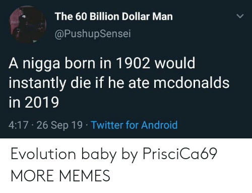 Android, Dank, and McDonalds: The 60 Billion Dollar Man  @PushupSensei  A nigga born in 1902 would  instantly die if he ate mcdonalds  in 2019  4:17 26 Sep 19 Twitter for Android Evolution baby by PrisciCa69 MORE MEMES