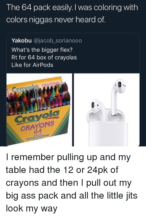 Ass, Flexing, and Funny: The 64 pack easily. I was coloring with  colors niggas never heard of.  Yakobu @jacob_sorianooo  What's the bigger flex?  Rt for 64 box of crayolas  Like for AirPods  Cravola  CRAYONS  64  The Bult in shorener I remember pulling up and my table had the 12 or 24pk of crayons and then I pull out my big ass pack and all the little jits look my way
