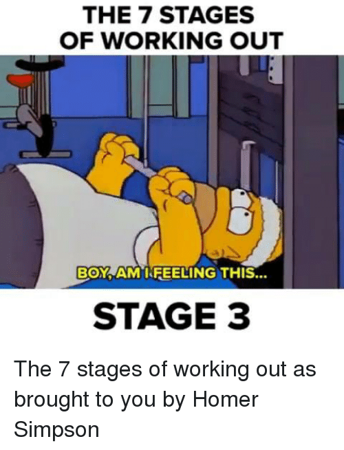 Homer Simpson: THE 7 STAGES  OF WORKING OUT  BOY AM I FEELING THIS...  STAGE 3 The 7 stages of working out as brought to you by Homer Simpson