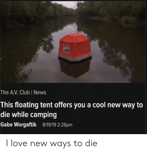 The A: The A.V. Club I News  This floating tent offers you a cool new way to  die while camping  Gabe Worgaftik  8/19/19 2:26pm I love new ways to die