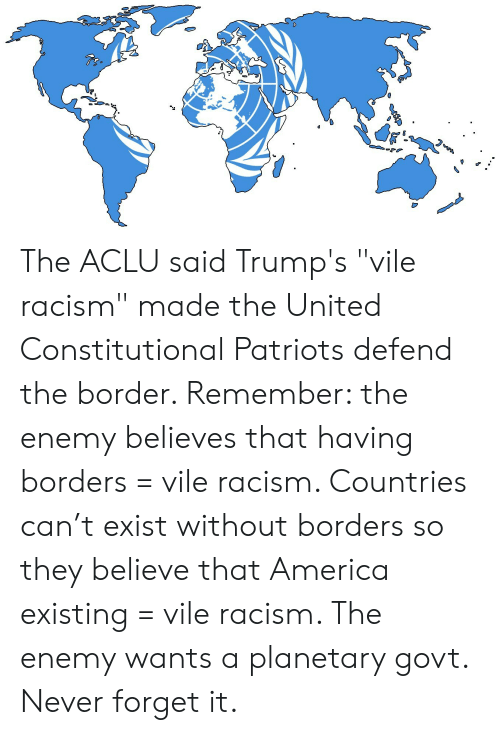 "America, Patriotic, and Racism: The ACLU said Trump's ""vile racism"" made the United Constitutional Patriots defend the border. Remember: the enemy believes that having borders = vile racism. Countries can't exist without borders so they believe that America existing = vile racism. The enemy wants a planetary govt. Never forget it."