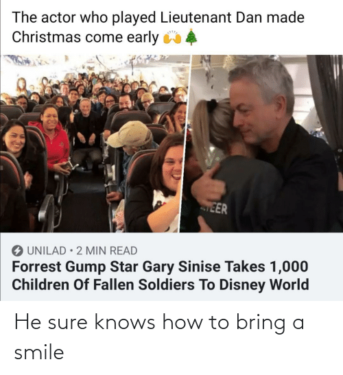 gary: The actor who played Lieutenant Dan made  Christmas come early 4  EER  O UNILAD • 2 MIN READ  Forrest Gump Star Gary Sinise Takes 1,000  Children Of Fallen Soldiers To Disney World He sure knows how to bring a smile