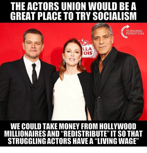 """Memes, Money, and Socialism: THE ACTORS UNION WOULD BE A  GREAT PLACE TO TRY SOCIALISM  TURNING  POINT USA  LLA  WE COULD TAKE MONEY FROM HOLLYWOOD  MILLIONAIRES AND """"REDISTRIBUTE"""" IT SO THAT  STRUGGLING ACTORS HAVE A 'LIVING WAGE,"""