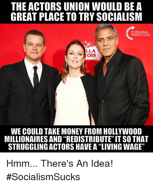 """Memes, Money, and Socialism: THE ACTORS UNION WOULD BE A  GREAT PLACE TO TRY SOCIALISM  TURNING  POINT USA  LLA  WE COULD TAKE MONEY FROM HOLLYWOOD  MILLIONAIRES AND """"REDISTRIBUTE"""" IT SO THAT  STRUGGLING ACTORS HAVE A """"LIVING WAGE"""" Hmm... There's An Idea! #SocialismSucks"""