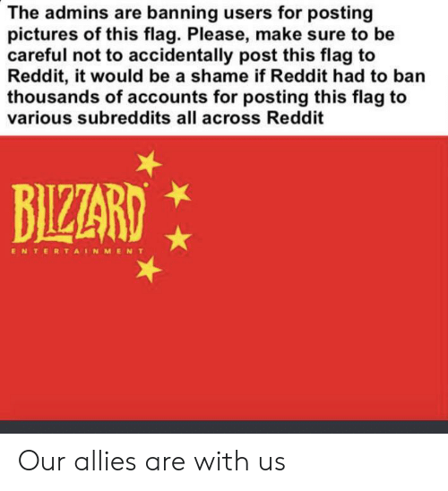 Reddit, Lord of the Rings, and Pictures: The admins are banning users for posting  pictures of this flag. Please, make sure to be  careful not to accidentally post this flag to  Reddit, it would be a shame if Reddit had to ban  thousands of accounts for posting this flag to  various subreddits all across Reddit  BIZZARD  ENTERTAINMENT Our allies are with us