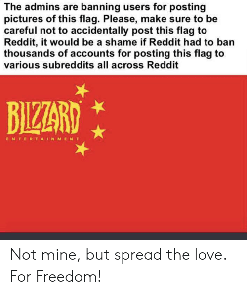 Love, Reddit, and History: The admins are banning users for posting  pictures of this flag. Please, make sure to be  careful not to accidentally post this flag to  Reddit, it would be a shame if Reddit had to ban  thousands of accounts for posting this flag to  various subreddits all across Reddit  BIZZARD  ENTERTAINMENT Not mine, but spread the love. For Freedom!