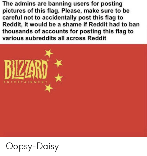 Reddit, Pictures, and Dank Memes: The admins are banning users for posting  pictures of this flag. Please, make sure to be  careful not to accidentally post this flag to  Reddit, it would be a shame if Reddit had to ban  thousands of accounts for posting this flag to  various subreddits all across Reddit  BIZZARD  ENTERTAINMENT Oopsy-Daisy