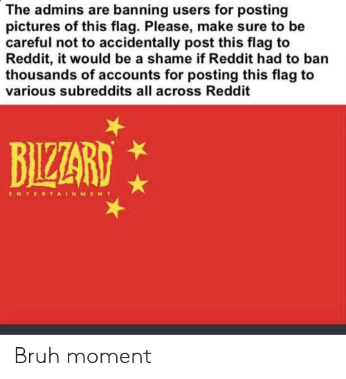 Bruh, Funny, and Reddit: The admins are banning users for posting  pictures of this flag. Please, make sure to be  careful not to accidentally post this flag to  Reddit, it would be a shame if Reddit had to ban  thousands of accounts for posting this flag to  various subreddits all across Reddit  BIZZARD  ENTERTAINMENT Bruh moment