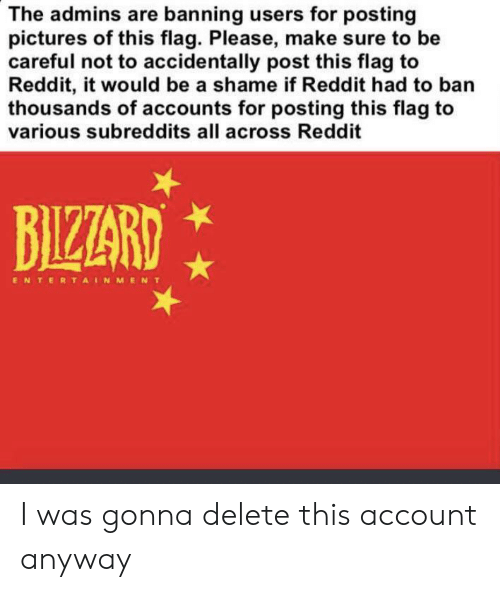 Reddit, Pictures, and Dank Memes: The admins are banning users for posting  pictures of this flag. Please, make sure to be  careful not to accidentally post this flag to  Reddit, it would be a shame if Reddit had to ban  thousands of accounts for posting this flag to  various subreddits all across Reddit  BIZZARD  ENTERTAINMENT I was gonna delete this account anyway