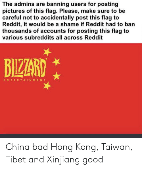 Bad, Funny, and Reddit: The admins are banning users for posting  pictures of this flag. Please, make sure to be  careful not to accidentally post this flag to  Reddit, it would be a shame if Reddit had to ban  thousands of accounts for posting this flag to  various subreddits all across Reddit  BIZZARD  ENTERTAINMENT China bad Hong Kong, Taiwan, Tibet and Xinjiang good