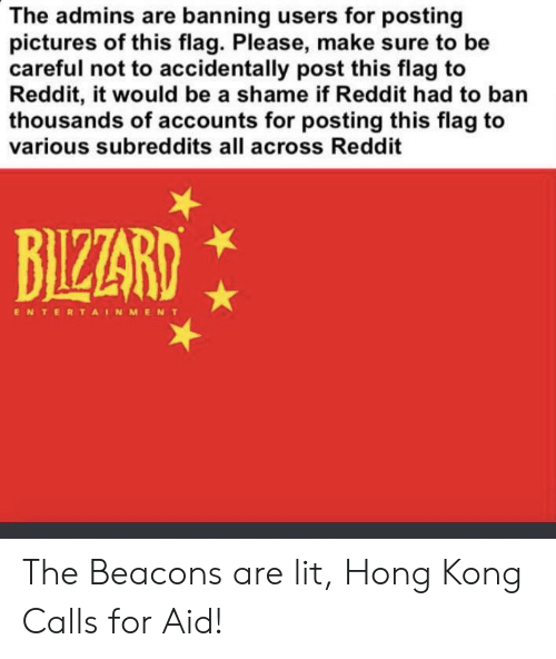 Lit, Reddit, and Hong Kong: The admins are banning users for posting  pictures of this flag. Please, make sure to be  careful not to accidentally post this flag to  Reddit, it would be a shame if Reddit had to ban  thousands of accounts for posting this flag to  various subreddits all across Reddit  BIZZARD  ENTERTAINMENT The Beacons are lit, Hong Kong Calls for Aid!