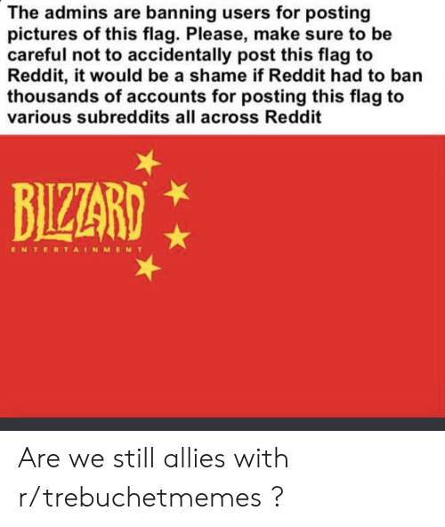 Reddit, Pictures, and Be Careful: The admins are banning users for posting  pictures of this flag. Please, make sure to be  careful not to accidentally post this flag to  Reddit, it would be a shame if Reddit had to ban  thousands of accounts for posting this flag to  various subreddits all across Reddit  BIZZARD  ENTERTAINMENT Are we still allies with r/trebuchetmemes ?