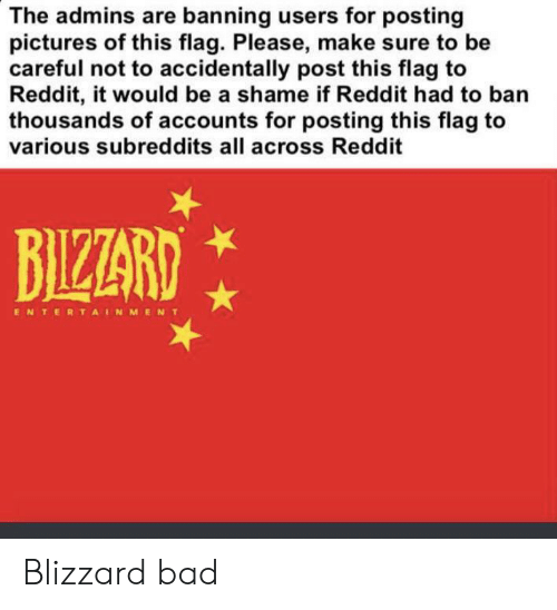 Bad, Reddit, and Blizzard: The admins are banning users for posting  pictures of this flag. Please, make sure to be  careful not to accidentally post this flag to  Reddit, it would be a shame if Reddit had to ban  thousands of accounts for posting this flag to  various subreddits all across Reddit  BIZZARD  ENTERTAINMENT Blizzard bad