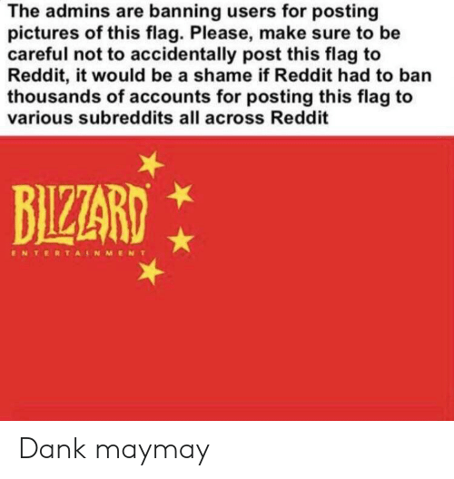 Dank, Reddit, and Pictures: The admins are banning users for posting  pictures of this flag. Please, make sure to be  careful not to accidentally post this flag to  Reddit, it would be a shame if Reddit had to ban  thousands of accounts for posting this flag to  various subreddits all across Reddit  BILZARD  ENTERTANMENT Dank maymay