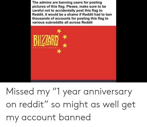 """Reddit, Pictures, and Be Careful: The admins are banning users for posting  pictures of this flag. Please, make sure to be  careful not to accidentally post this flag to  Reddit, it would be a shame if Reddit had to ban  thousands of accounts for posting this flag to  various subreddits all across Reddit  BIZZARD  ENTERTAINMENT Missed my """"1 year anniversary on reddit"""" so might as well get my account banned"""