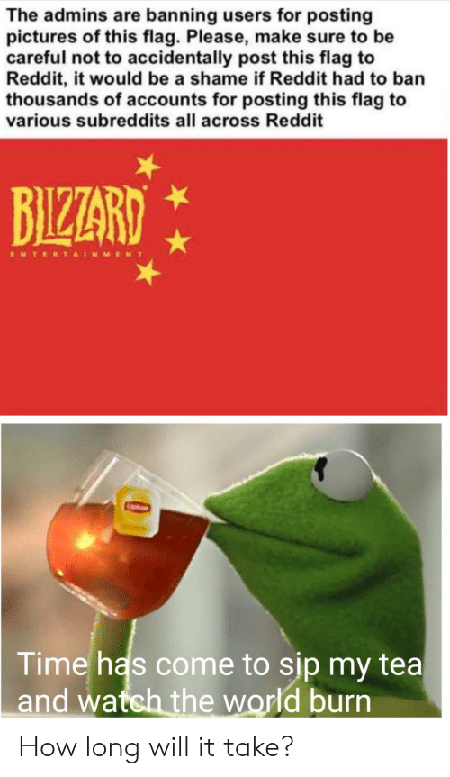 Reddit, Pictures, and Time: The admins are banning users for posting  pictures of this flag. Please, make sure to be  careful not to accidentally post this flag to  Reddit, it would be a shame if Reddit had to ban  thousands of accounts for posting this flag to  various subreddits all across Reddit  BIZARD  ENTERTAINMENT  Time has come to sip my tea  and watch the world burn How long will it take?