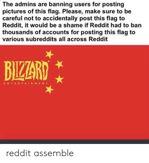 Reddit, Pictures, and Dank Memes: The admins are banning users for posting  pictures of this flag. Please, make sure to be  careful not to accidentally post this flag to  Reddit, it would be a shame if Reddit had to ban  thousands of accounts for posting this flag to  various subreddits all across Reddit  BIZZARD  ENTERTAINMENT reddit assemble