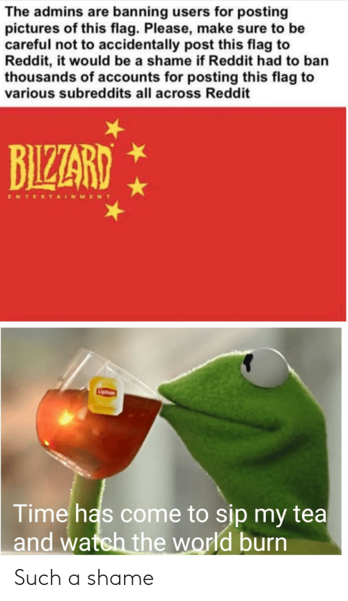 Reddit, Pictures, and Time: The admins are banning users for posting  pictures of this flag. Please, make sure to be  careful not to accidentally post this flag to  Reddit, it would be a shame if Reddit had to ban  thousands of accounts for posting this flag to  various subreddits all across Reddit  BIZARD  ENTERTAINMENT  Time has come to sip my tea  and watch the world burn Such a shame