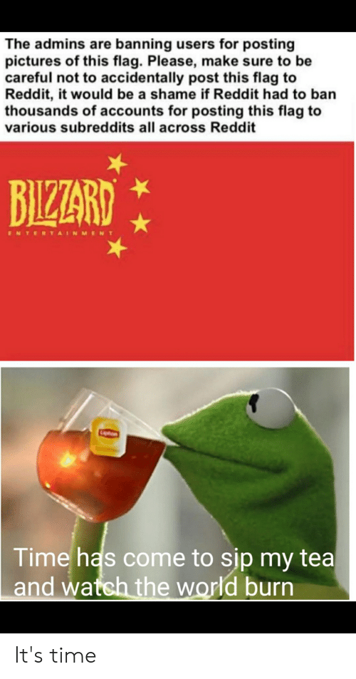 Facepalm, Reddit, and Pictures: The admins are banning users for posting  pictures of this flag. Please, make sure to be  careful not to accidentally post this flag to  Reddit, it would be a shame if Reddit had to ban  thousands of accounts for posting this flag to  various subreddits all across Reddit  BIZARD  ENTERTAINMENT  Liton  Time has come to sip my tea  and watch the world burn It's time