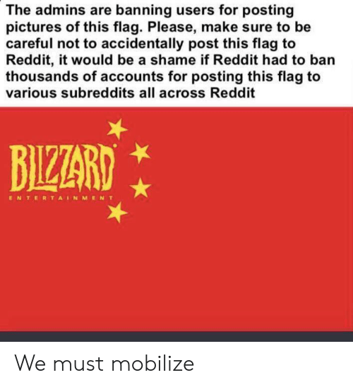 Reddit, Pictures, and Be Careful: The admins are banning users for posting  pictures of this flag. Please, make sure to be  careful not to accidentally post this flag to  Reddit, it would be a shame if Reddit had to ban  thousands of accounts for posting this flag to  various subreddits all across Reddit  BIZZARD  ENTERTAINMENT We must mobilize